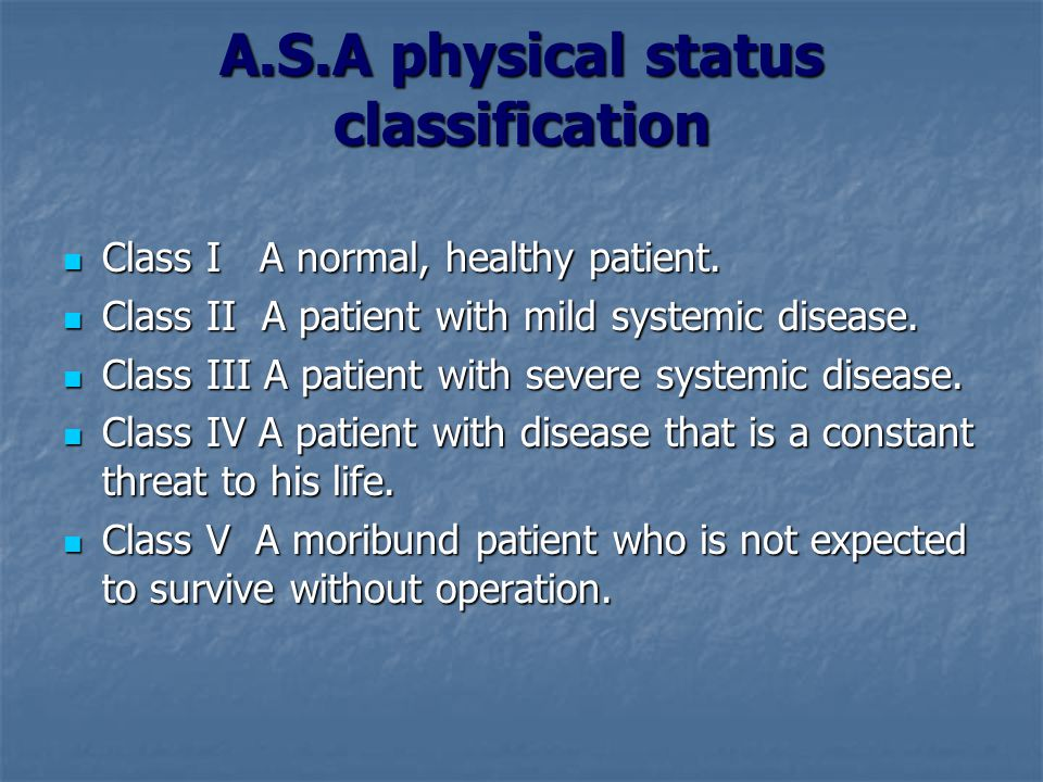 A.S.A physical status classification Class I A normal, healthy patient. Class I A normal, healthy patient. Class II A patient with mild systemic disea
