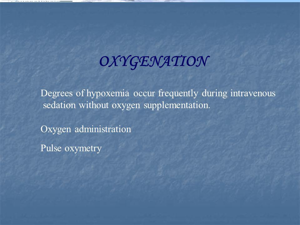 OXYGENATION Degrees of hypoxemia occur frequently during intravenous sedation without oxygen supplementation. Oxygen administration Pulse oxymetry