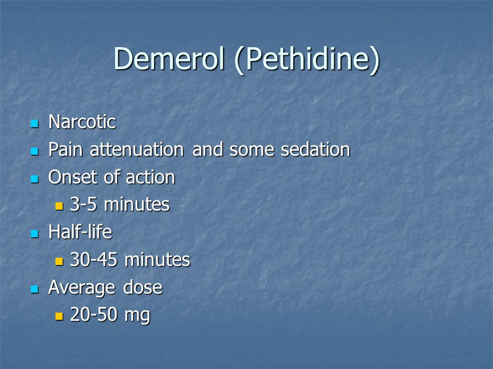 Demerol (Pethidine) Narcotic Narcotic Pain attenuation and some sedation Pain attenuation and some sedation Onset of action Onset of action 3-5 minute
