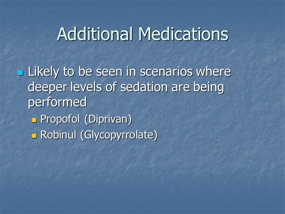 Additional Medications Likely to be seen in scenarios where deeper levels of sedation are being performed Likely to be seen in scenarios where deeper