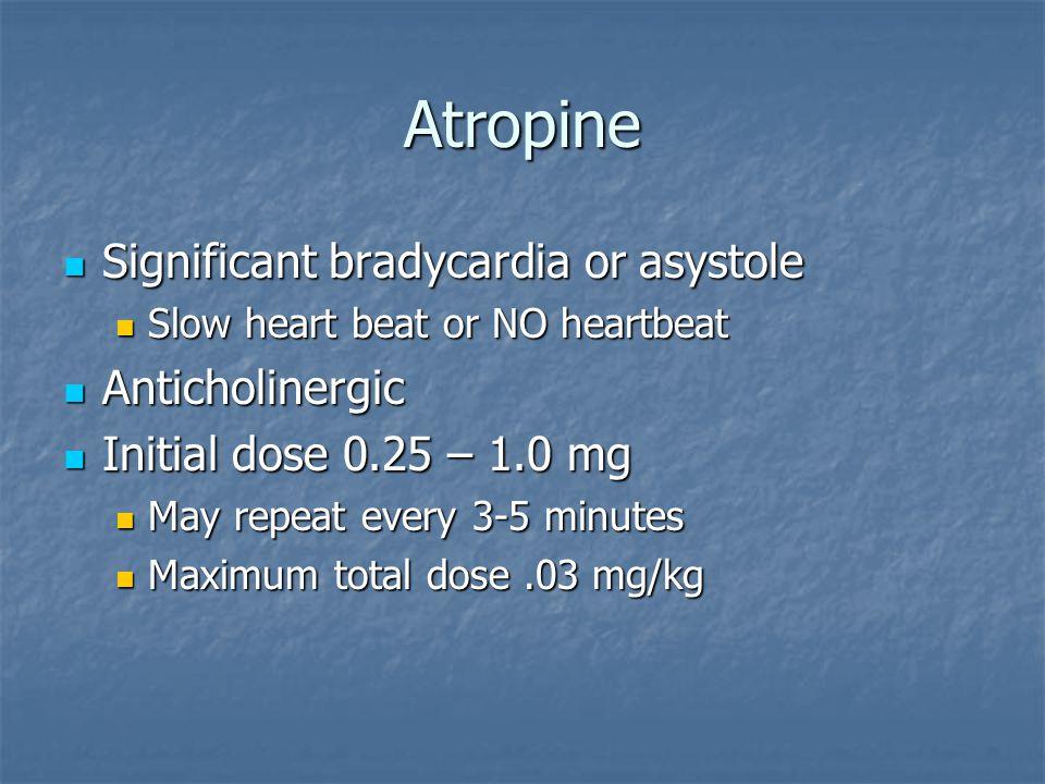 Atropine Significant bradycardia or asystole Significant bradycardia or asystole Slow heart beat or NO heartbeat Slow heart beat or NO heartbeat Antic