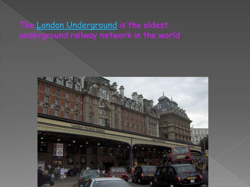 The London Underground is the oldest underground railway network in the world.London Underground