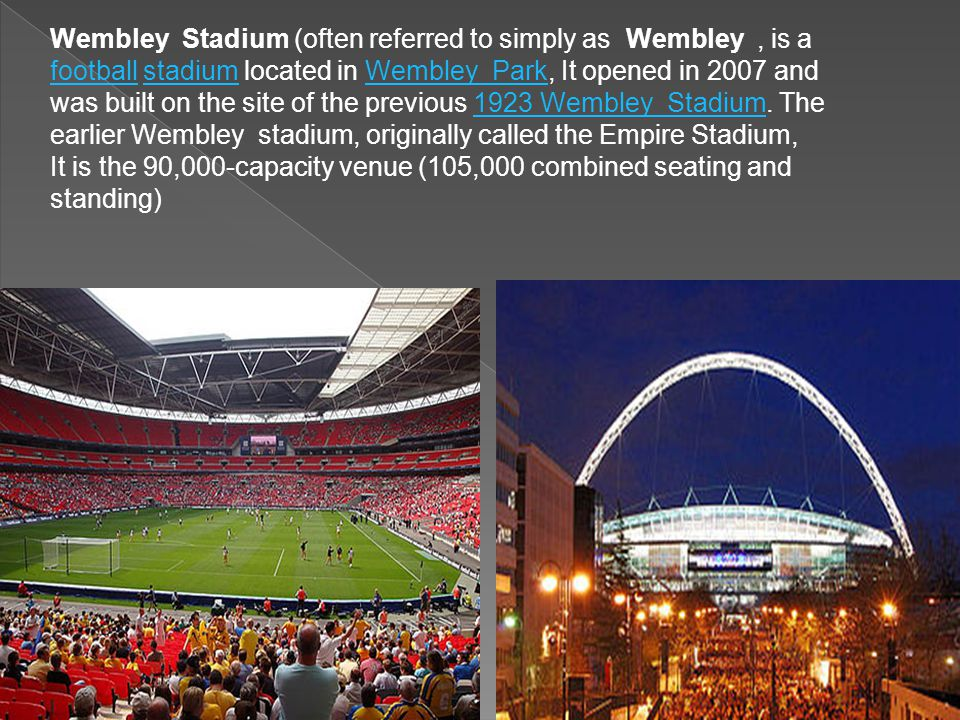 Wembley Stadium (often referred to simply as Wembley, is a football stadium located in Wembley Park, It opened in 2007 and was built on the site of the previous 1923 Wembley Stadium.