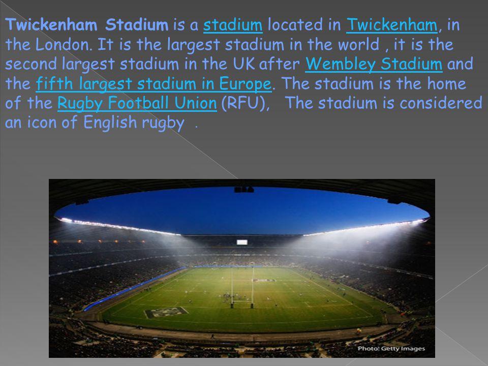 Twickenham Stadium is a stadium located in Twickenham, in the London.