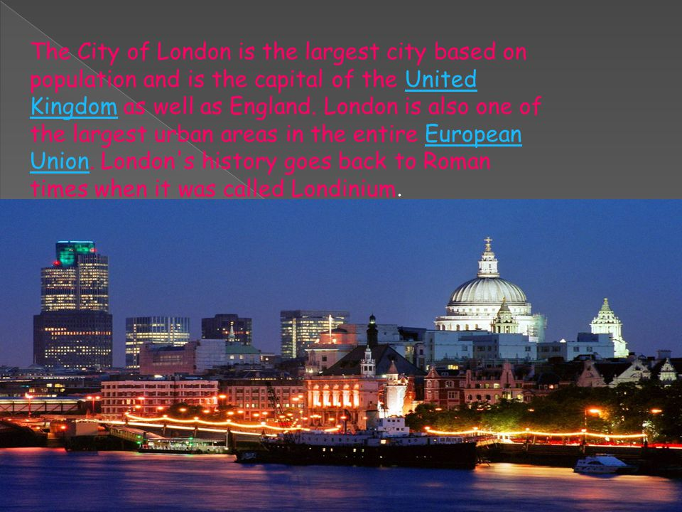 The City of London is the largest city based on population and is the capital of the United Kingdom as well as England.