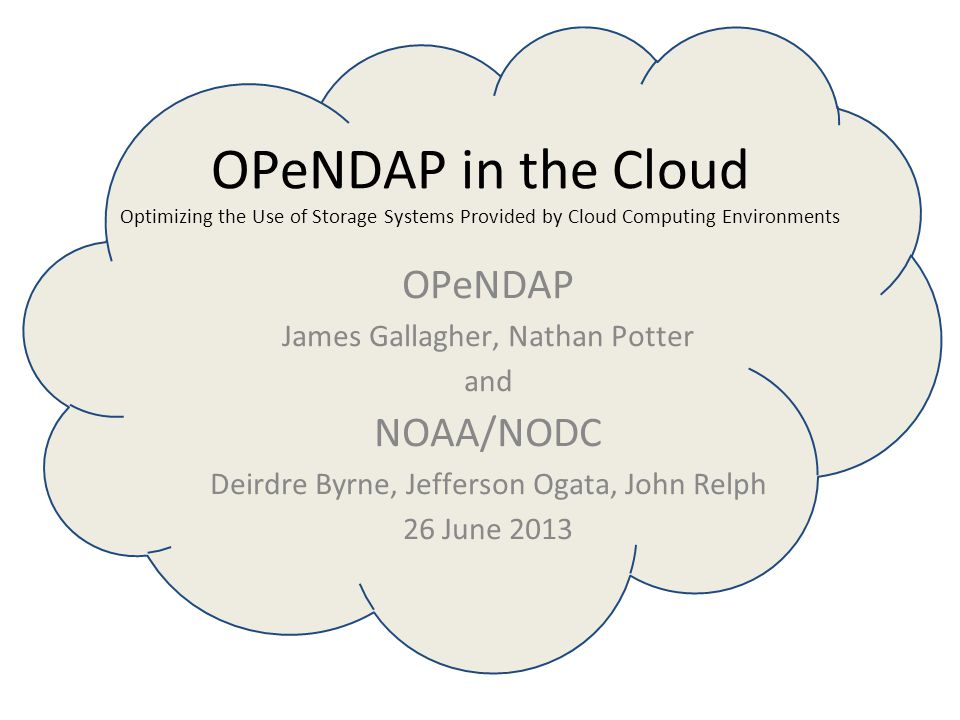 OPeNDAP in the Cloud Optimizing the Use of Storage Systems Provided by Cloud Computing Environments OPeNDAP James Gallagher, Nathan Potter and NOAA/NODC Deirdre Byrne, Jefferson Ogata, John Relph 26 June 2013