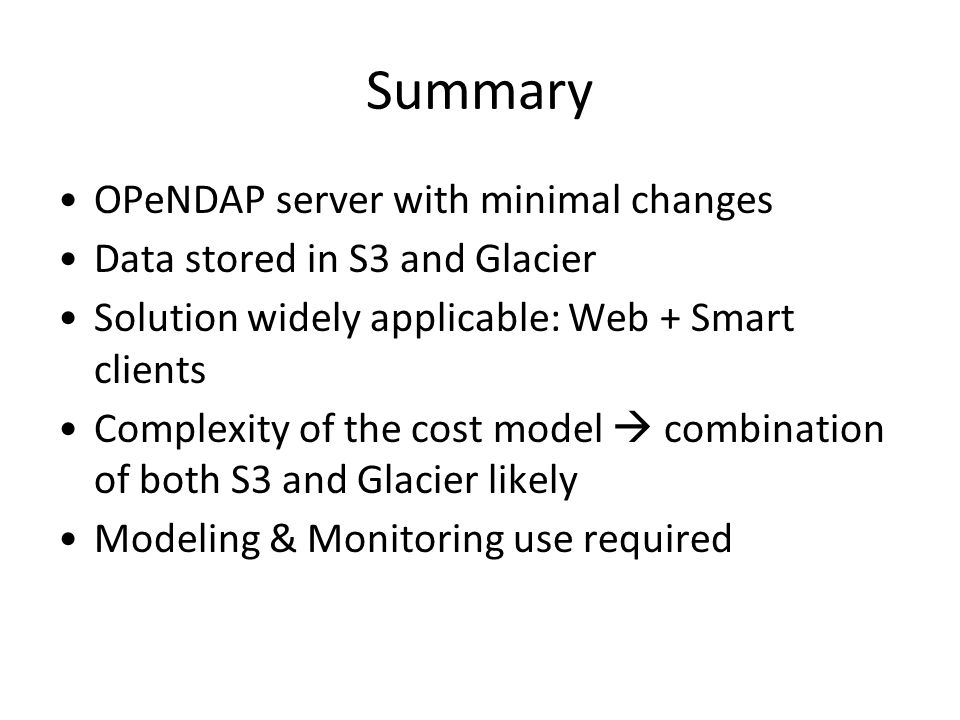 Summary OPeNDAP server with minimal changes Data stored in S3 and Glacier Solution widely applicable: Web + Smart clients Complexity of the cost model  combination of both S3 and Glacier likely Modeling & Monitoring use required