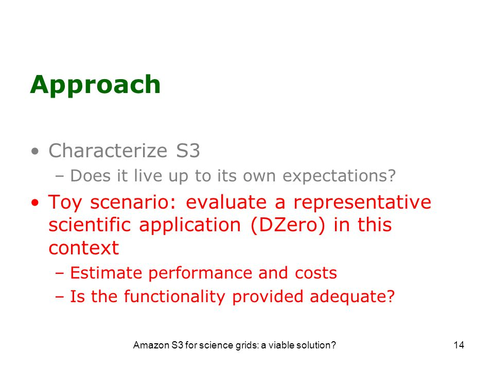 Amazon S3 for science grids: a viable solution 14 Approach Characterize S3 –Does it live up to its own expectations.