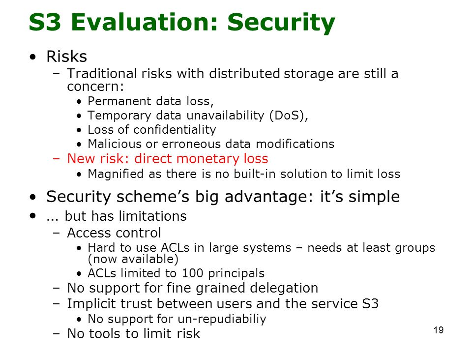 19 S3 Evaluation: Security Risks –Traditional risks with distributed storage are still a concern: Permanent data loss, Temporary data unavailability (DoS), Loss of confidentiality Malicious or erroneous data modifications –New risk: direct monetary loss Magnified as there is no built-in solution to limit loss Security scheme's big advantage: it's simple … but has limitations –Access control Hard to use ACLs in large systems – needs at least groups (now available) ACLs limited to 100 principals –No support for fine grained delegation –Implicit trust between users and the service S3 No support for un-repudiabiliy –No tools to limit risk