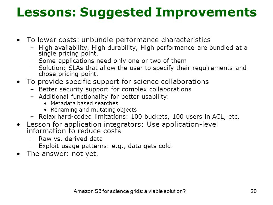 Amazon S3 for science grids: a viable solution 20 Lessons: Suggested Improvements To lower costs: unbundle performance characteristics –High availability, High durability, High performance are bundled at a single pricing point.
