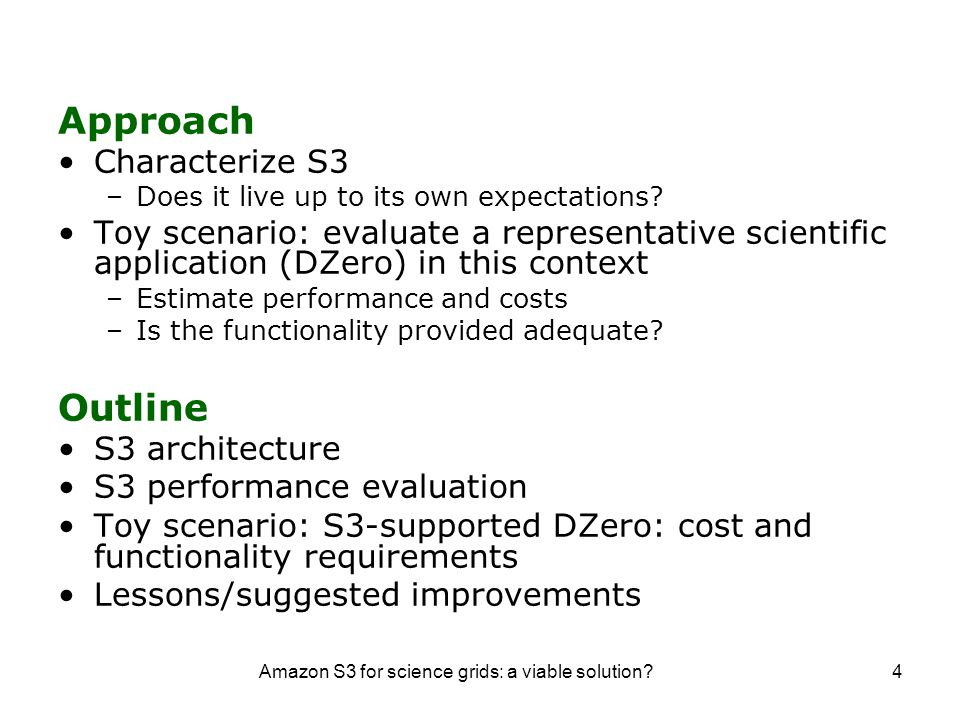 Amazon S3 for science grids: a viable solution?5 S3 Architecture Two-level namespace –Buckets (think directories) Global names Two goals: data organization and charging –Data objects Opaque object (max 5GB) Metadata (attribute-value, up to 4KB) Functionality –Simple put/get functionality –Limited search functionality –Objects are immutable, cannot be renamed Data access protocols –SOAP –REST –BitTorrent