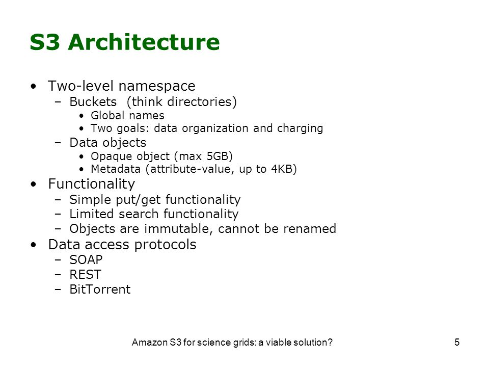 Amazon S3 for science grids: a viable solution 5 S3 Architecture Two-level namespace –Buckets (think directories) Global names Two goals: data organization and charging –Data objects Opaque object (max 5GB) Metadata (attribute-value, up to 4KB) Functionality –Simple put/get functionality –Limited search functionality –Objects are immutable, cannot be renamed Data access protocols –SOAP –REST –BitTorrent
