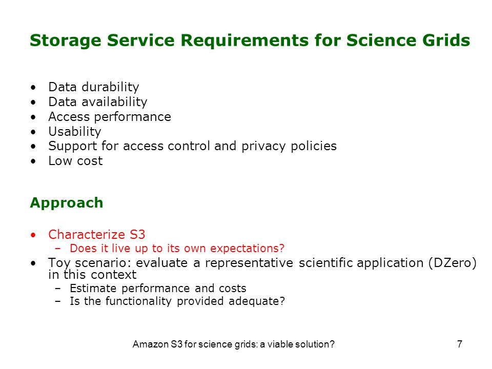 Amazon S3 for science grids: a viable solution 7 Storage Service Requirements for Science Grids Data durability Data availability Access performance Usability Support for access control and privacy policies Low cost Approach Characterize S3 –Does it live up to its own expectations.