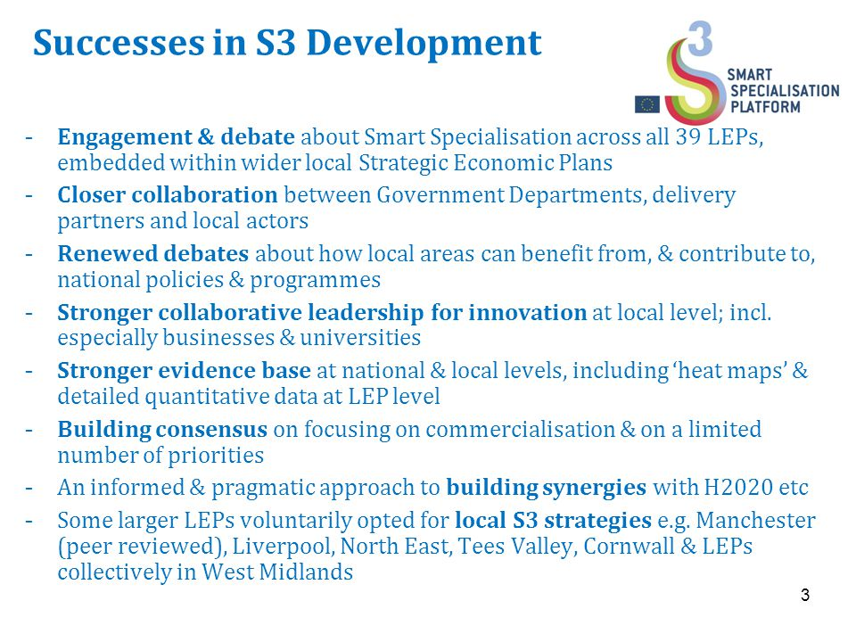Successes in S3 Development  Engagement & debate about Smart Specialisation across all 39 LEPs, embedded within wider local Strategic Economic Plans  Closer collaboration between Government Departments, delivery partners and local actors  Renewed debates about how local areas can benefit from, & contribute to, national policies & programmes  Stronger collaborative leadership for innovation at local level; incl.