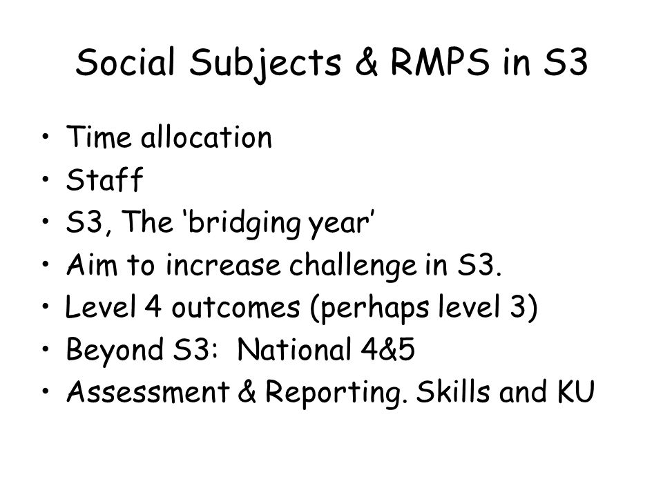 Social Subjects & RMPS in S3 Time allocation Staff S3, The 'bridging year' Aim to increase challenge in S3.