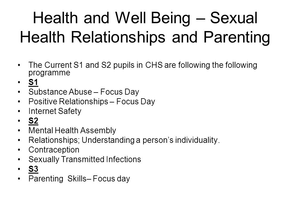 Health and Well Being – Sexual Health Relationships and Parenting The Current S1 and S2 pupils in CHS are following the following programme S1 Substance Abuse – Focus Day Positive Relationships – Focus Day Internet Safety S2 Mental Health Assembly Relationships; Understanding a person's individuality.