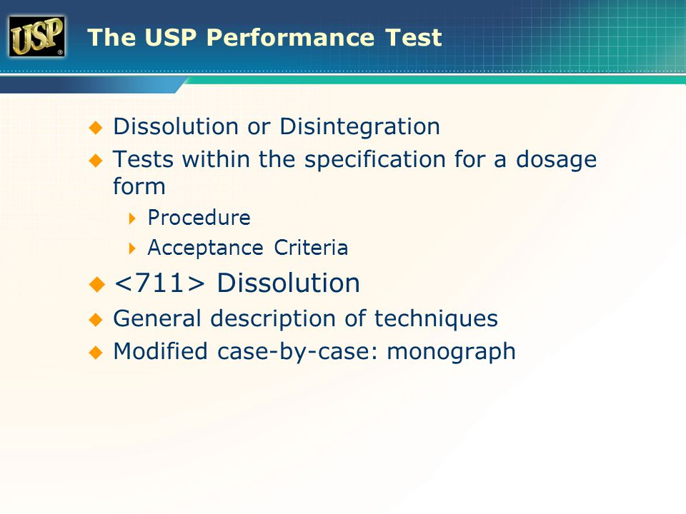 The USP Performance Test  Dissolution or Disintegration  Tests within the specification for a dosage form  Procedure  Acceptance Criteria  Dissolution  General description of techniques  Modified case-by-case: monograph
