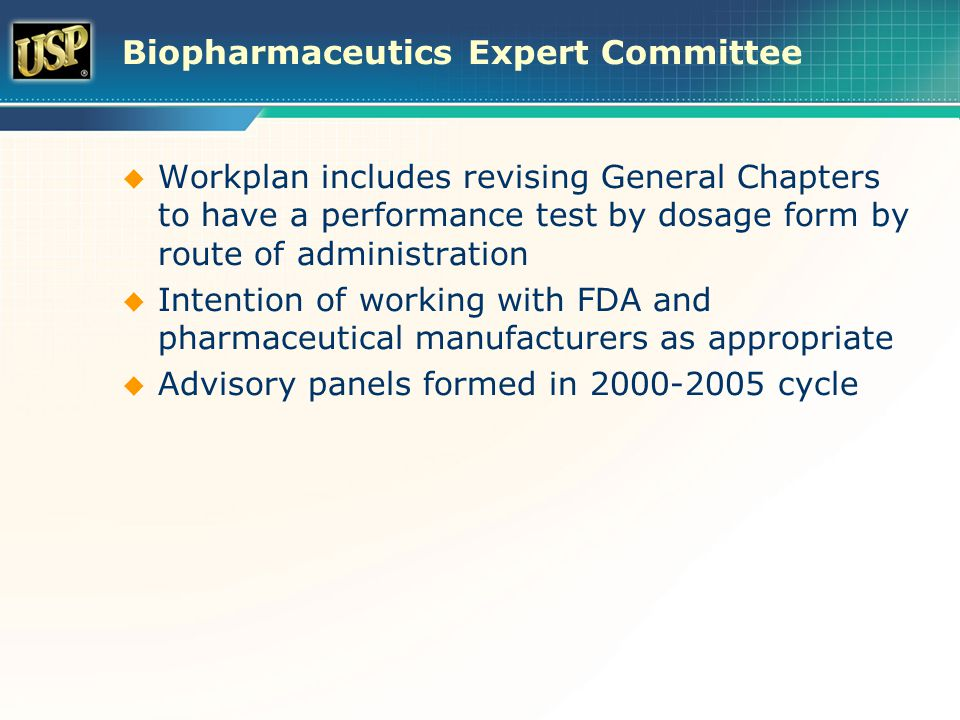 Biopharmaceutics Expert Committee  Workplan includes revising General Chapters to have a performance test by dosage form by route of administration  Intention of working with FDA and pharmaceutical manufacturers as appropriate  Advisory panels formed in 2000-2005 cycle