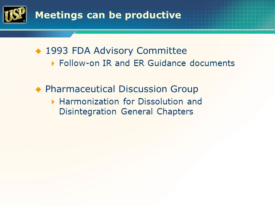 Meetings can be productive  1993 FDA Advisory Committee  Follow-on IR and ER Guidance documents  Pharmaceutical Discussion Group  Harmonization for Dissolution and Disintegration General Chapters