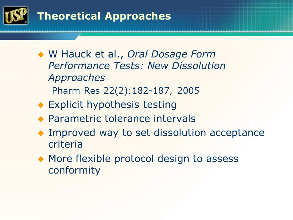 Theoretical Approaches  W Hauck et al., Oral Dosage Form Performance Tests: New Dissolution Approaches Pharm Res 22(2):182-187, 2005  Explicit hypothesis testing  Parametric tolerance intervals  Improved way to set dissolution acceptance criteria  More flexible protocol design to assess conformity