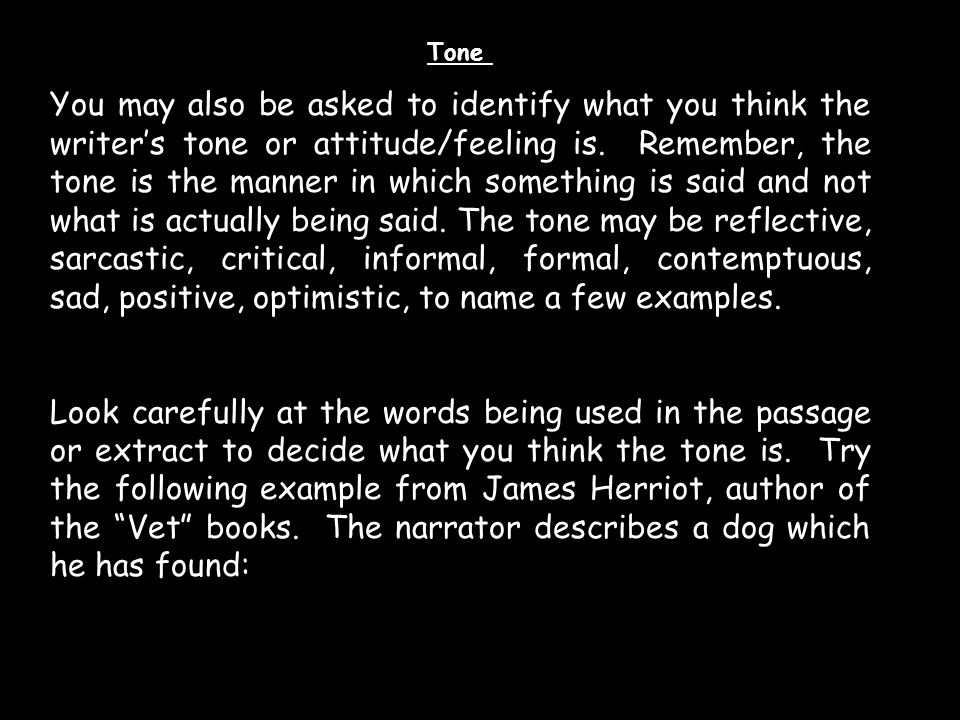 Tone You may also be asked to identify what you think the writer's tone or attitude/feeling is. Remember, the tone is the manner in which something is