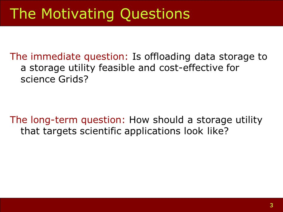 3 The Motivating Questions The immediate question: Is offloading data storage to a storage utility feasible and cost-effective for science Grids.