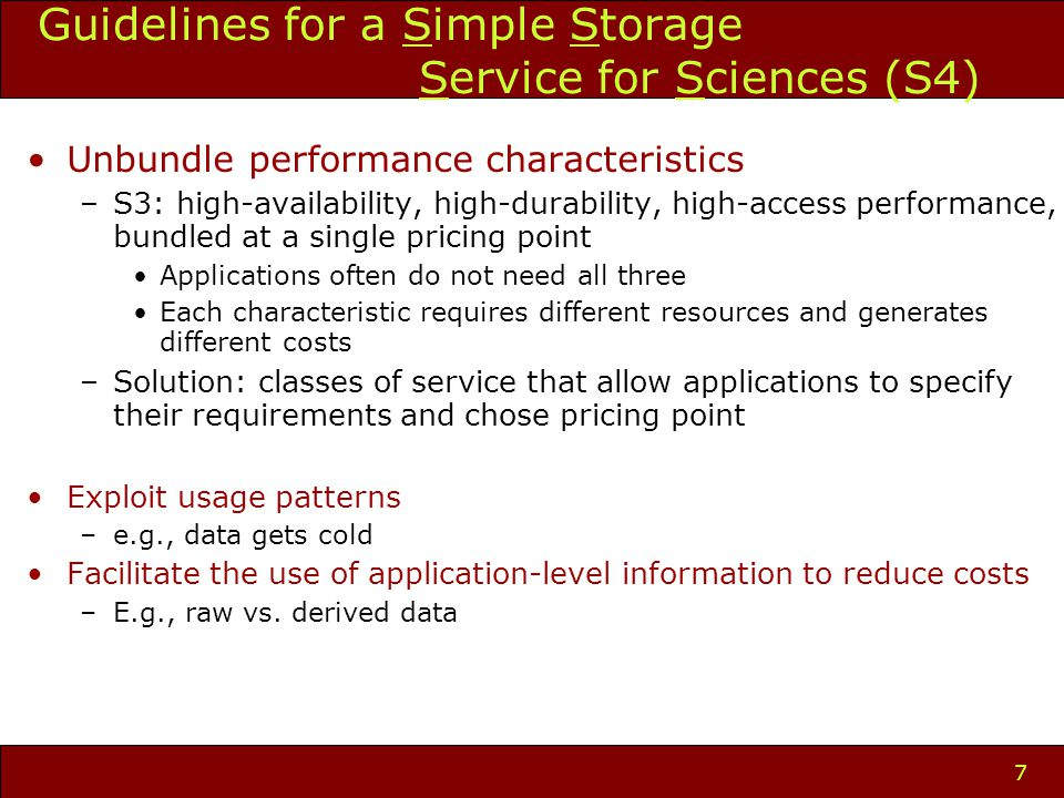 7 Unbundle performance characteristics –S3: high-availability, high-durability, high-access performance, bundled at a single pricing point Applications often do not need all three Each characteristic requires different resources and generates different costs –Solution: classes of service that allow applications to specify their requirements and chose pricing point Exploit usage patterns –e.g., data gets cold Facilitate the use of application-level information to reduce costs –E.g., raw vs.