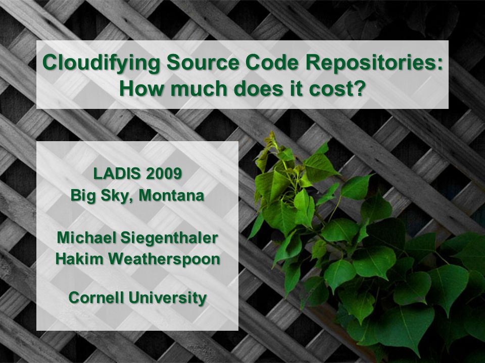 Cloudifying Source Code Repositories: How much does it cost? LADIS 2009 Big Sky, Montana Michael Siegenthaler Hakim Weatherspoon Cornell University
