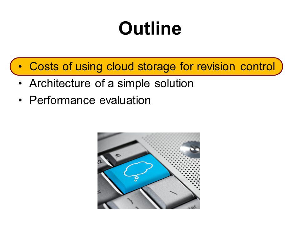 Outline Costs of using cloud storage for revision control Architecture of a simple solution Performance evaluation
