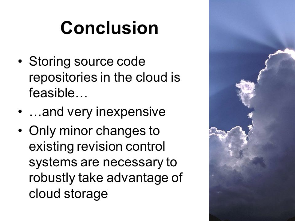 Conclusion Storing source code repositories in the cloud is feasible… …and very inexpensive Only minor changes to existing revision control systems are necessary to robustly take advantage of cloud storage