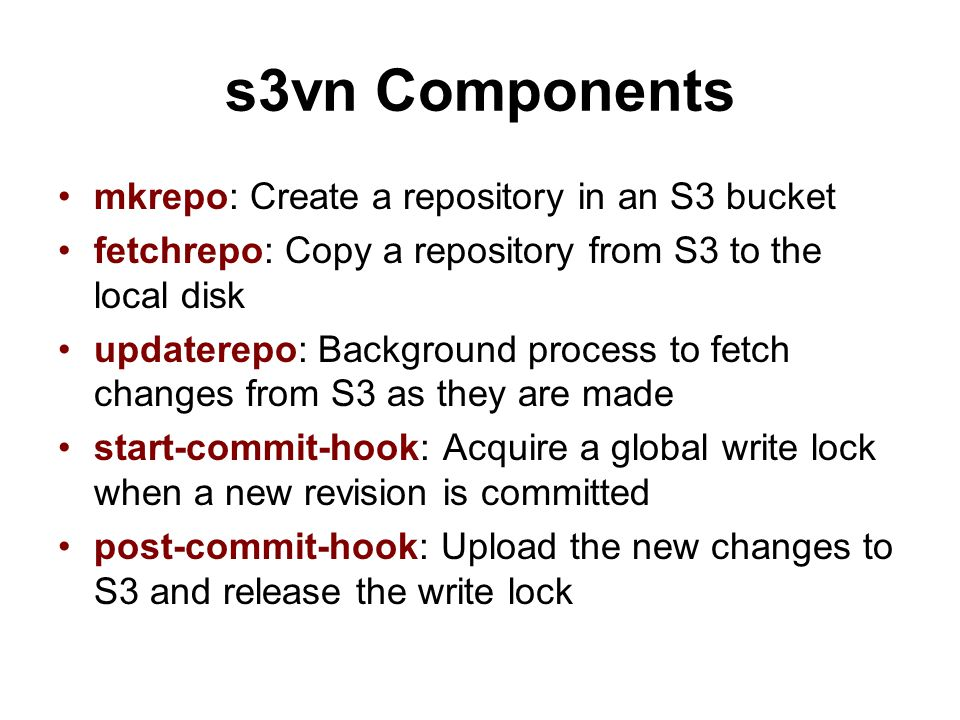s3vn Components mkrepo: Create a repository in an S3 bucket fetchrepo: Copy a repository from S3 to the local disk updaterepo: Background process to f
