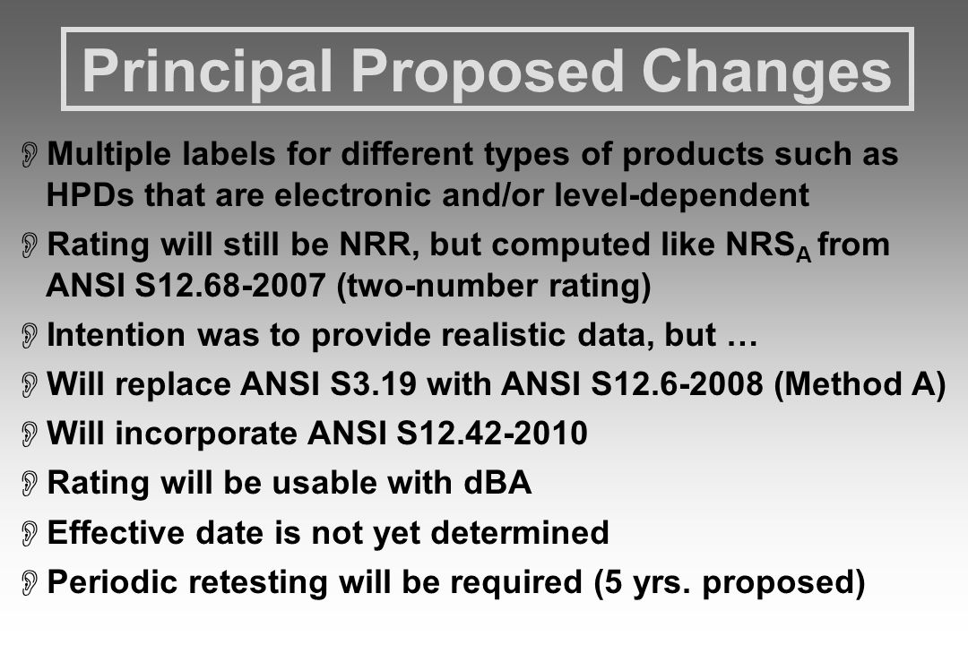 Principal Proposed Changes  Multiple labels for different types of products such as HPDs that are electronic and/or level-dependent  Rating will still be NRR, but computed like NRS A from ANSI S12.68-2007 (two-number rating)  Intention was to provide realistic data, but …  Will replace ANSI S3.19 with ANSI S12.6-2008 (Method A)  Will incorporate ANSI S12.42-2010  Rating will be usable with dBA  Effective date is not yet determined  Periodic retesting will be required (5 yrs.