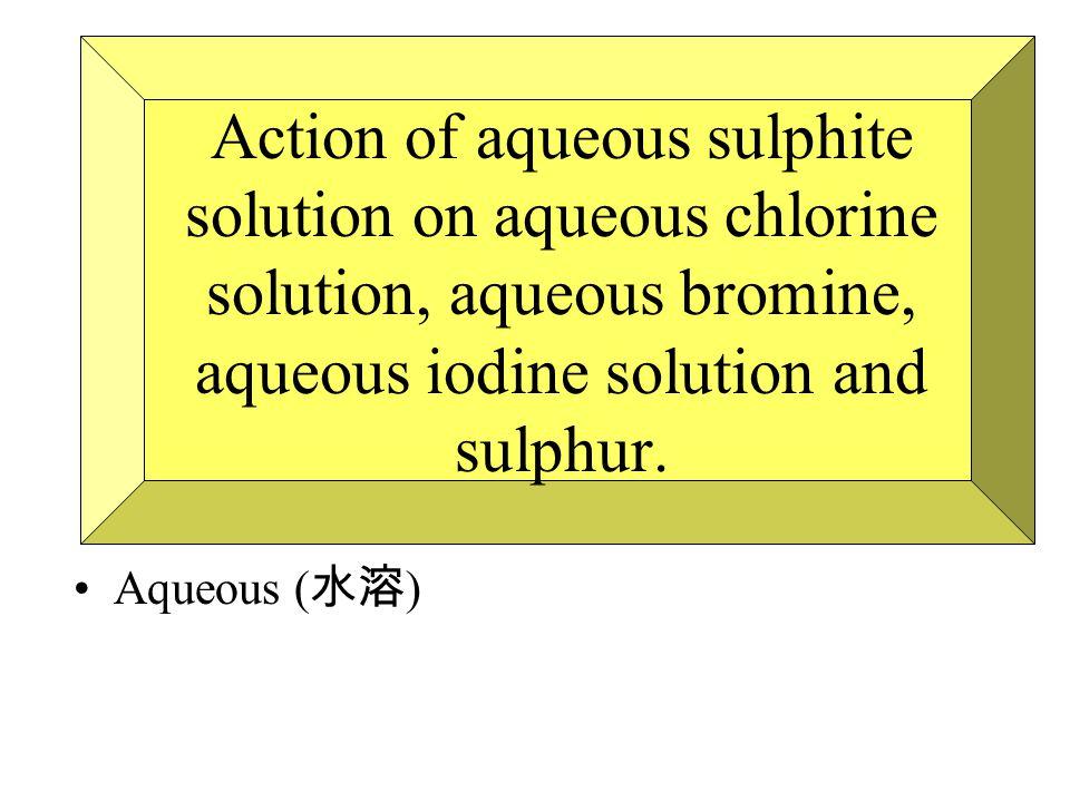 Action of aqueous sulphite solution on aqueous chlorine solution, aqueous bromine, aqueous iodine solution and sulphur.