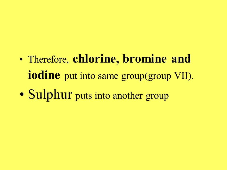 Therefore, chlorine, bromine and iodine put into same group(group VII).