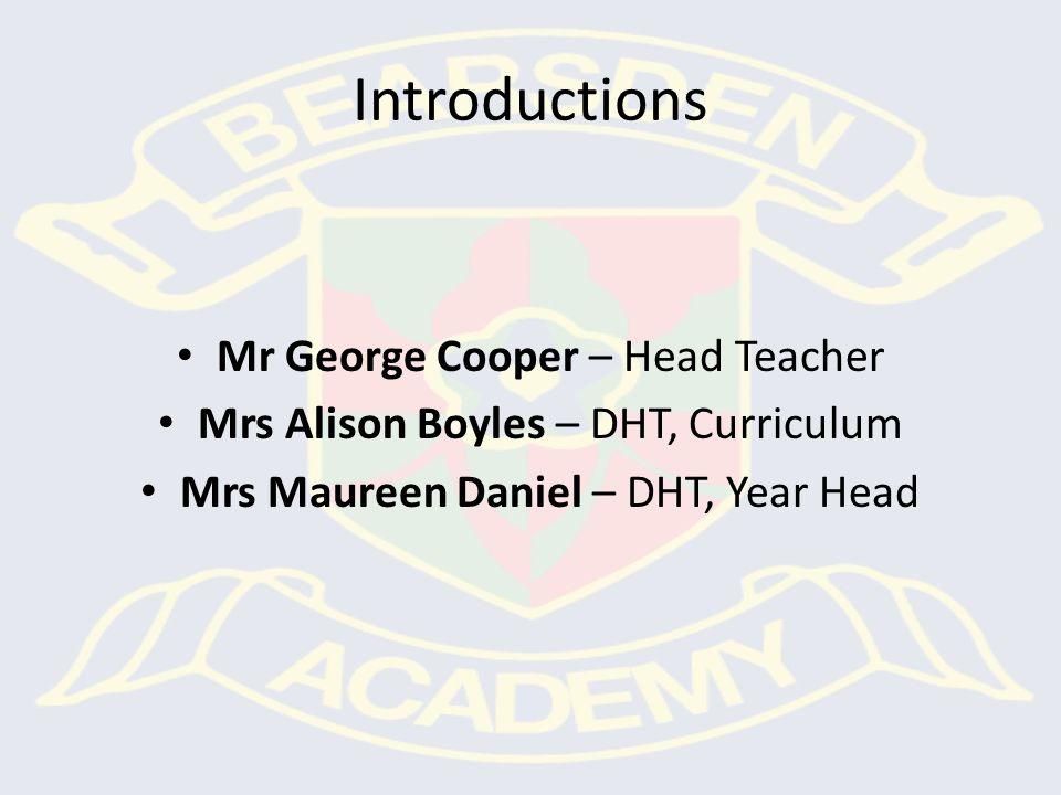 Introductions Mr George Cooper – Head Teacher Mrs Alison Boyles – DHT, Curriculum Mrs Maureen Daniel – DHT, Year Head