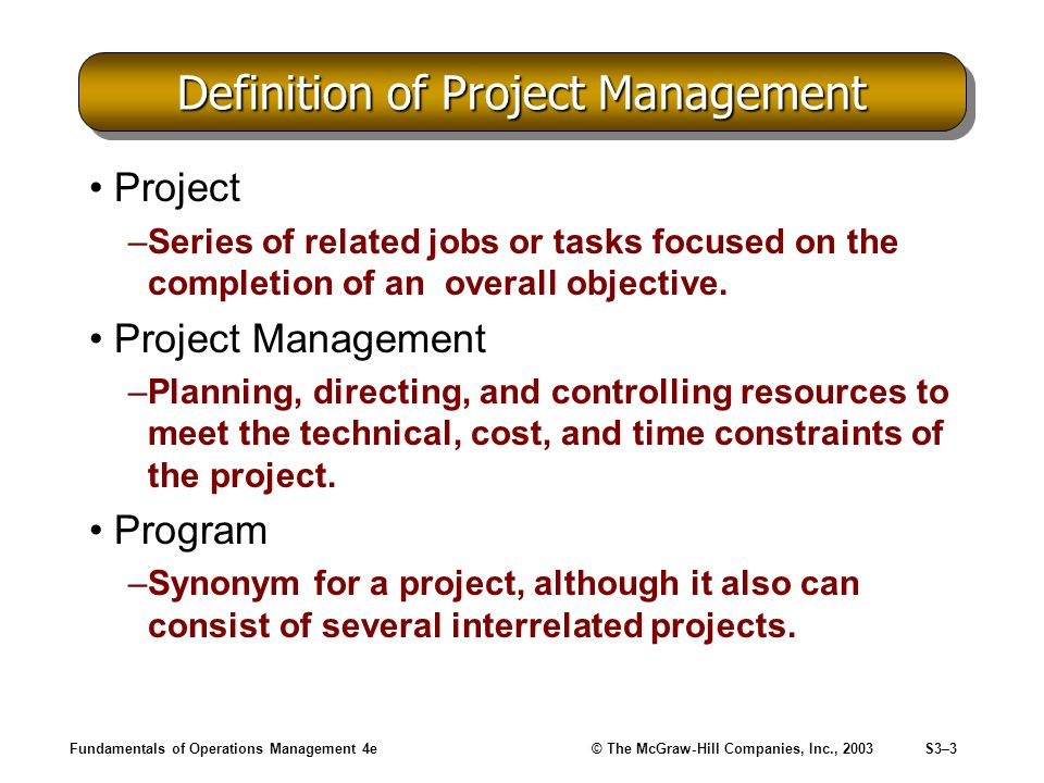Fundamentals of Operations Management 4e© The McGraw-Hill Companies, Inc., 2003S3–4 Project Management: Key Terms Task (Activity) –A subdivision of a project perform by one group or organization.