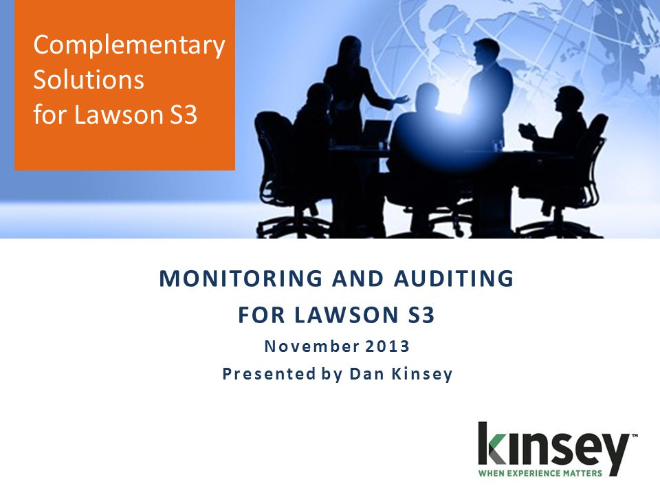 AGENDA o KINSEY OVERVIEW o SOLUTIONS o ACTIVITY MONITOR o TRANSACTION AUDITING o LIVE DEMO Complementary Solutions for Lawson S3