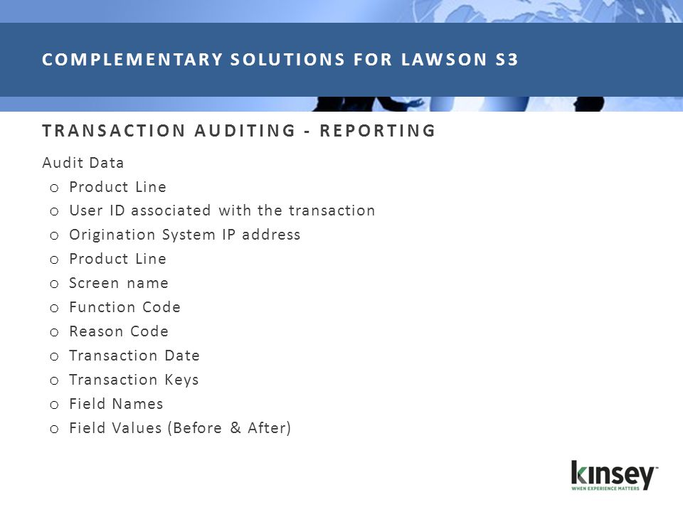 TRANSACTION AUDITING - REPORTING Audit Data o Product Line o User ID associated with the transaction o Origination System IP address o Product Line o Screen name o Function Code o Reason Code o Transaction Date o Transaction Keys o Field Names o Field Values (Before & After) COMPLEMENTARY SOLUTIONS FOR LAWSON S3