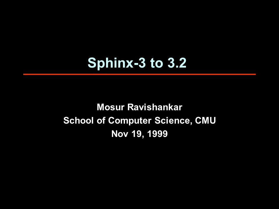 19 Nov 1999Sphinx Speech Group, CMU-SCS (rkm@cs.cmu.edu) Sphinx-3.2 Performance  1997 BN eval set, excluding F2 (telephone speech)  6K tied-state CHMM, 20 density/state model (1997)  60K vocab, trigram LM -- 100 50 100 -- 10K 26.8 29.3 28.2 28.3 28.7 29.3 -- 9.2 5.2 5.4 7.2 9.3 78.0K 12.9K 6.8K 5.8K 5.2K 3.4K 25* 9* 42 35 25 34 32 42.0 12.2 2.4 2.2 2.0 1.4 1.0 49.0 19.2 7.4 7.2 7.1 5.9 6.0 400 450 400 -- 20 flat-wb flat-nb trees:3 3 2 1 config wd/f bp/f hmm/f WER %incr hmm/f bp/f srch total MHz pruning param.activeWERxRT P-III