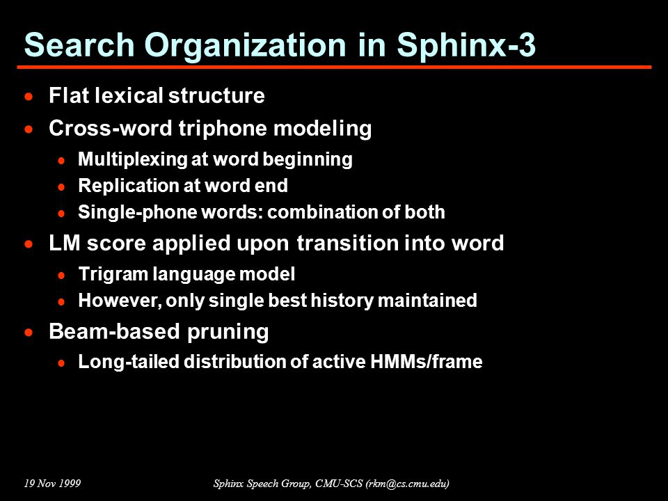 19 Nov 1999Sphinx Speech Group, CMU-SCS (rkm@cs.cmu.edu) Beam Search (Pruning)  Exhaustive search over large vocabulary too expensive, and unnecessary  Use a beam to prune the set of active HMMs:  At start of each frame, find best available path-score S  Use a scale-factor f (< 1.0 ) to set a pruning threshold T = S * f  Deactivate an HMM if no state in it has path score >= T  Effect: No.