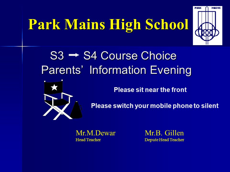 S3 S4 Course Choice Parents' Information Evening Park Mains High School Please sit near the front Please switch your mobile phone to silent Mr.M.Dewar