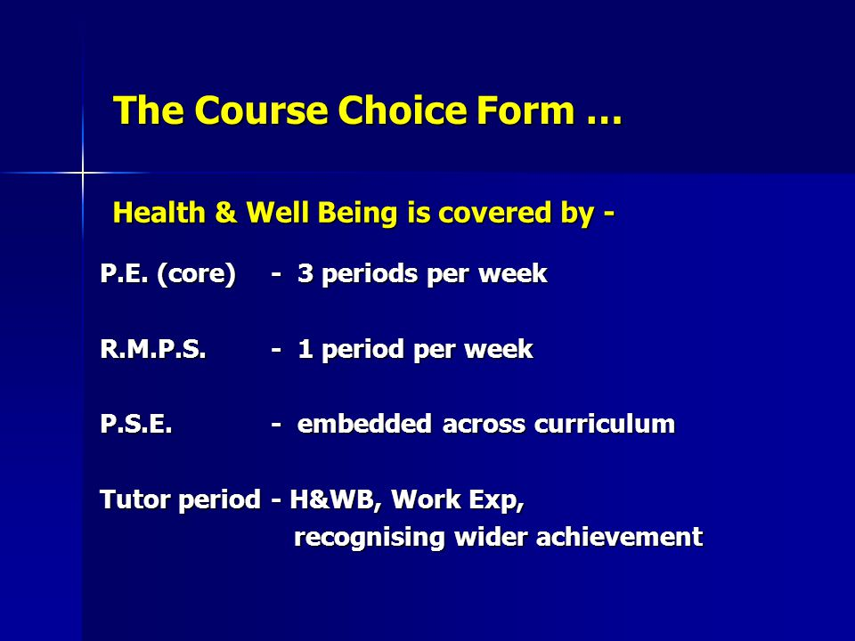 The Course Choice Form … P.E. (core)- 3 periods per week R.M.P.S.- 1 period per week P.S.E. - embedded across curriculum Tutor period- H&WB, Work Exp,