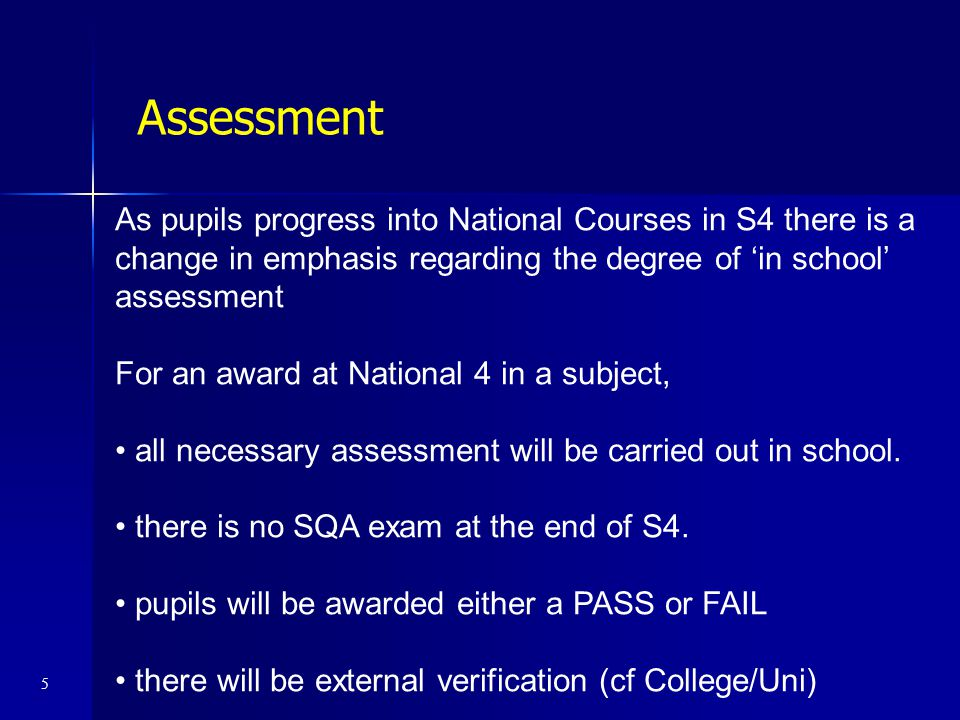 As pupils progress into National Courses in S4 there is a change in emphasis regarding the degree of 'in school' assessment For an award at National 4