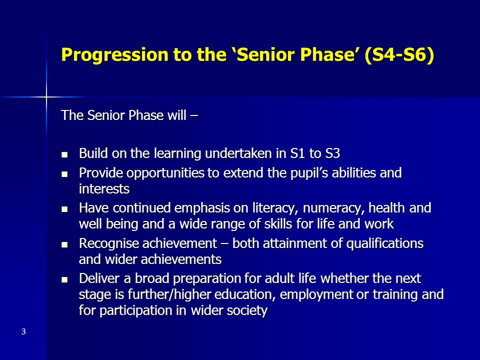 Progression to the 'Senior Phase' (S4-S6) The Senior Phase will – Build on the learning undertaken in S1 to S3 Build on the learning undertaken in S1
