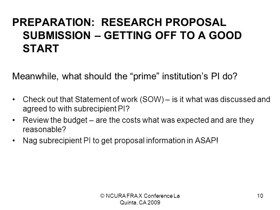 © NCURA FRA X Conference La Quinta, CA 2009 10 PREPARATION: RESEARCH PROPOSAL SUBMISSION – GETTING OFF TO A GOOD START Meanwhile, what should the prime institution's PI do.
