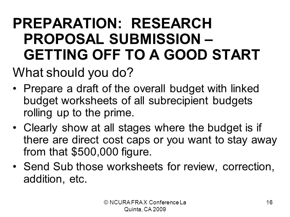 © NCURA FRA X Conference La Quinta, CA 2009 16 PREPARATION: RESEARCH PROPOSAL SUBMISSION – GETTING OFF TO A GOOD START What should you do.