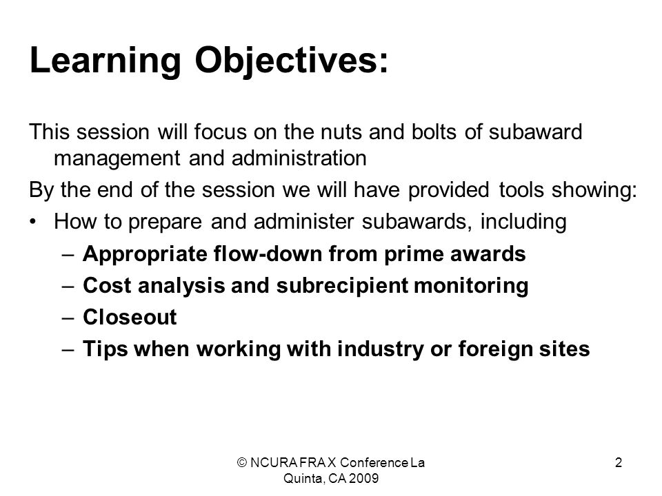 © NCURA FRA X Conference La Quinta, CA 2009 2 Learning Objectives: This session will focus on the nuts and bolts of subaward management and administration By the end of the session we will have provided tools showing: How to prepare and administer subawards, including –Appropriate flow-down from prime awards –Cost analysis and subrecipient monitoring –Closeout –Tips when working with industry or foreign sites