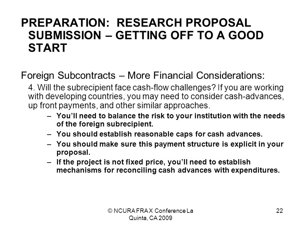 © NCURA FRA X Conference La Quinta, CA 2009 22 PREPARATION: RESEARCH PROPOSAL SUBMISSION – GETTING OFF TO A GOOD START Foreign Subcontracts – More Financial Considerations: 4.