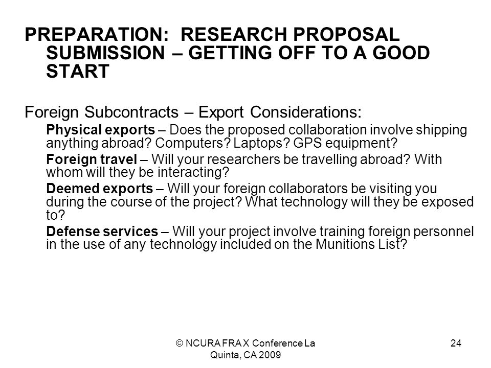 © NCURA FRA X Conference La Quinta, CA 2009 24 PREPARATION: RESEARCH PROPOSAL SUBMISSION – GETTING OFF TO A GOOD START Foreign Subcontracts – Export Considerations: Physical exports – Does the proposed collaboration involve shipping anything abroad.
