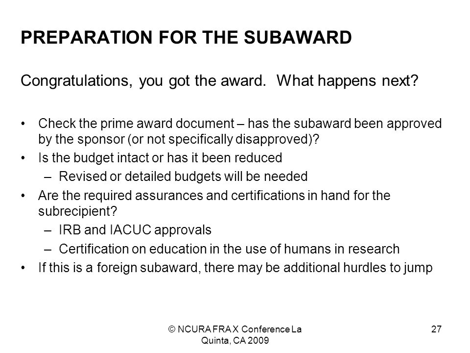 © NCURA FRA X Conference La Quinta, CA 2009 27 PREPARATION FOR THE SUBAWARD Congratulations, you got the award.